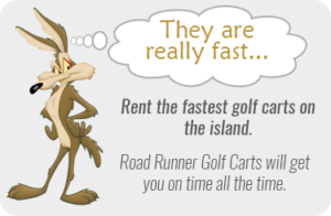 Rent the fastest golf carts on the island. Road Runner golf carts will get you on time all the time.